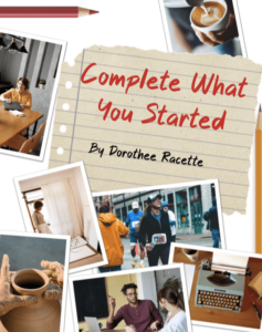 """""""Complete what you started"""" by Dorothee Racette"""